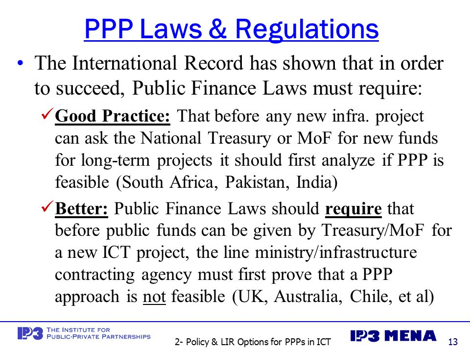 2- Policy & LIR Options for PPPs in ICT13 PPP Laws & Regulations The International Record has shown that in order to succeed, Public Finance Laws must require: Good Practice: That before any new infra.