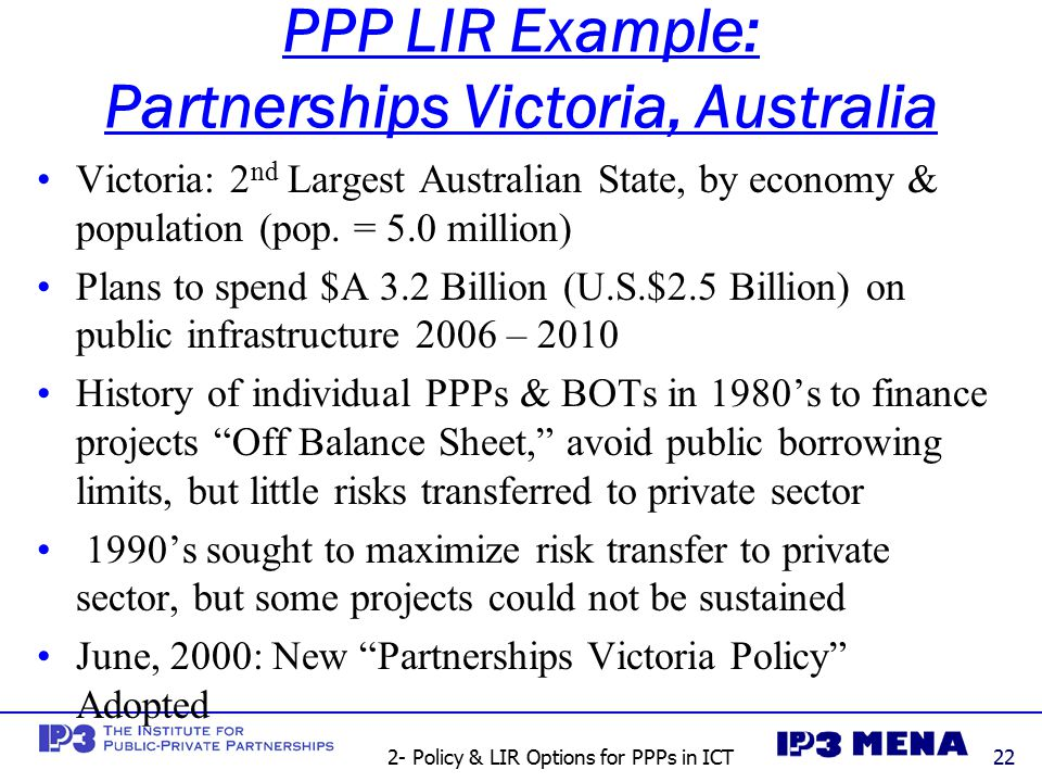 2- Policy & LIR Options for PPPs in ICT22 PPP LIR Example: Partnerships Victoria, Australia Victoria: 2 nd Largest Australian State, by economy & population (pop.