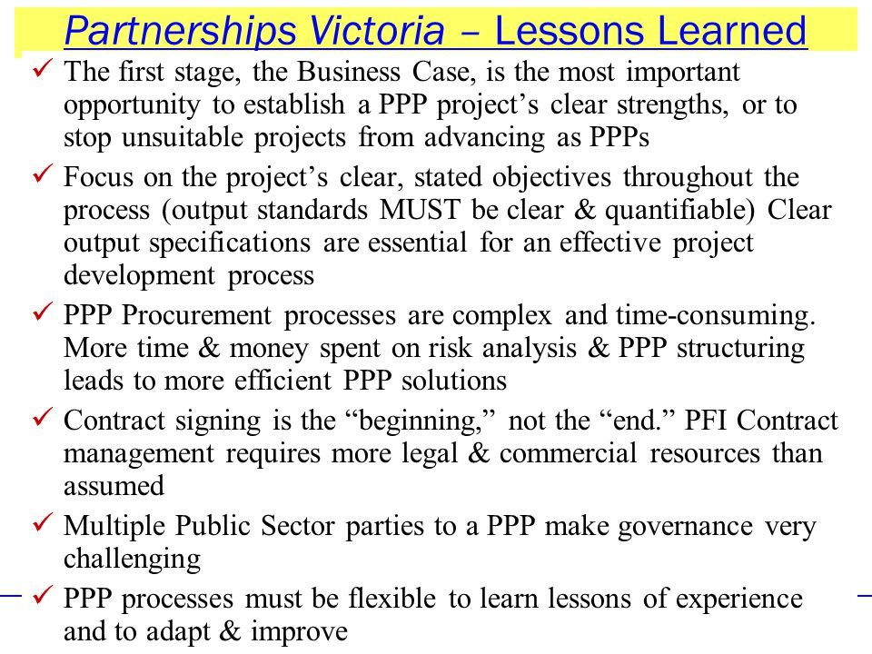 2- Policy & LIR Options for PPPs in ICT33 Partnerships Victoria – Lessons Learned The first stage, the Business Case, is the most important opportunity to establish a PPP project's clear strengths, or to stop unsuitable projects from advancing as PPPs Focus on the project's clear, stated objectives throughout the process (output standards MUST be clear & quantifiable) Clear output specifications are essential for an effective project development process PPP Procurement processes are complex and time-consuming.