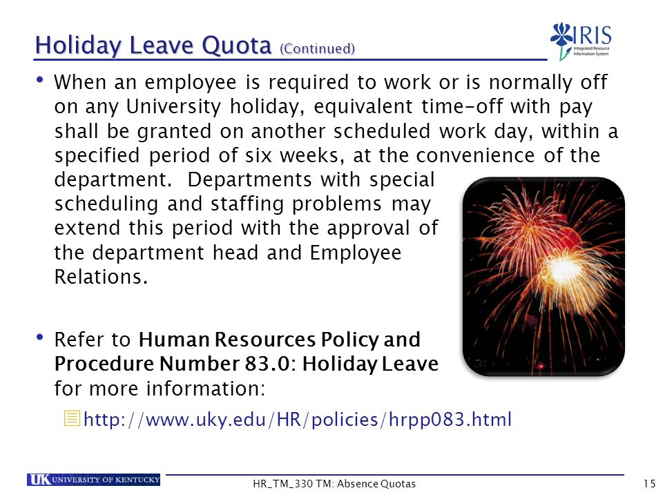 15 Holiday Leave Quota (Continued) When an employee is required to work or is normally off on any University holiday, equivalent time-off with pay shall be granted on another scheduled work day, within a specified period of six weeks, at the convenience of the department.