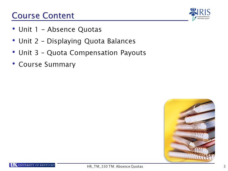 3 Course Content Unit 1 - Absence Quotas Unit 2 – Displaying Quota Balances Unit 3 – Quota Compensation Payouts Course Summary HR_TM_330 TM: Absence Q