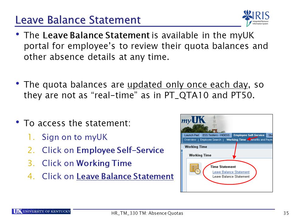 35 Leave Balance Statement The Leave Balance Statement is available in the myUK portal for employee's to review their quota balances and other absence details at any time.