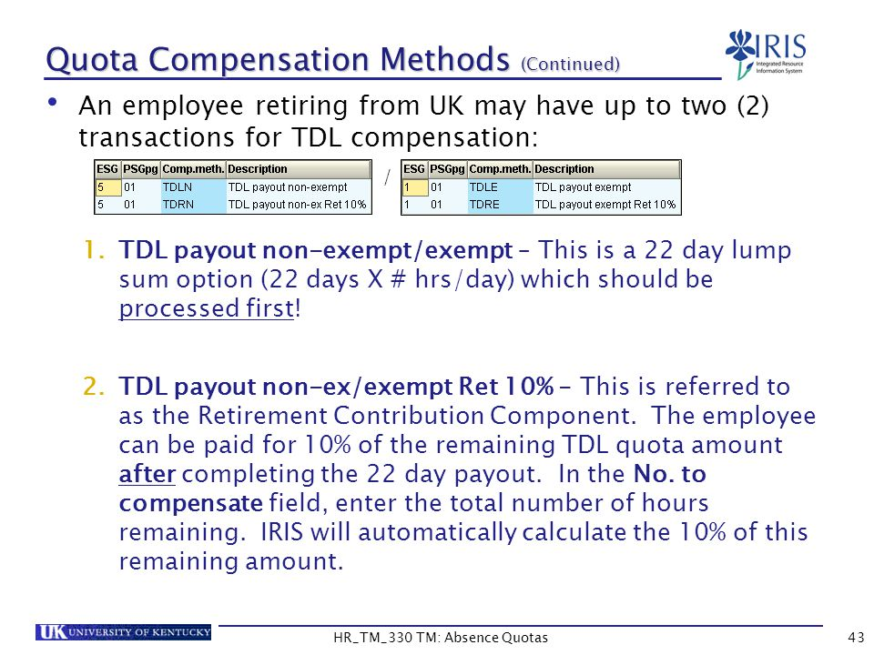 43 Quota Compensation Methods (Continued) An employee retiring from UK may have up to two (2) transactions for TDL compensation: / 1.TDL payout non-exempt/exempt – This is a 22 day lump sum option (22 days X # hrs/day) which should be processed first.