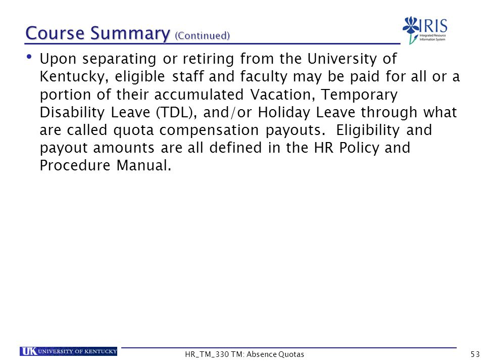Course Summary (Continued) Upon separating or retiring from the University of Kentucky, eligible staff and faculty may be paid for all or a portion of their accumulated Vacation, Temporary Disability Leave (TDL), and/or Holiday Leave through what are called quota compensation payouts.