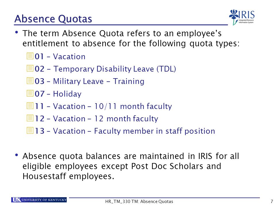 7 Absence Quotas The term Absence Quota refers to an employee's entitlement to absence for the following quota types:  01 – Vacation  02 - Temporary Disability Leave (TDL)  03 – Military Leave - Training  07 – Holiday  11 – Vacation - 10/11 month faculty  12 – Vacation - 12 month faculty  13 – Vacation - Faculty member in staff position Absence quota balances are maintained in IRIS for all eligible employees except Post Doc Scholars and Housestaff employees.