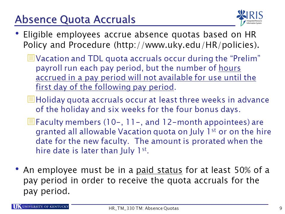 9 Absence Quota Accruals Eligible employees accrue absence quotas based on HR Policy and Procedure (http://www.uky.edu/HR/policies).