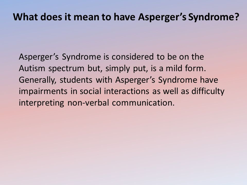 What does it mean to have Asperger's Syndrome? Asperger's Syndrome is considered to be on the Autism spectrum but, simply put, is a mild form. General