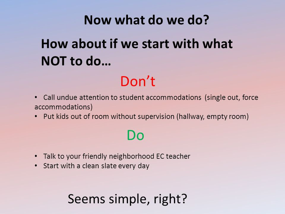 Now what do we do? How about if we start with what NOT to do… Call undue attention to student accommodations (single out, force accommodations) Put ki