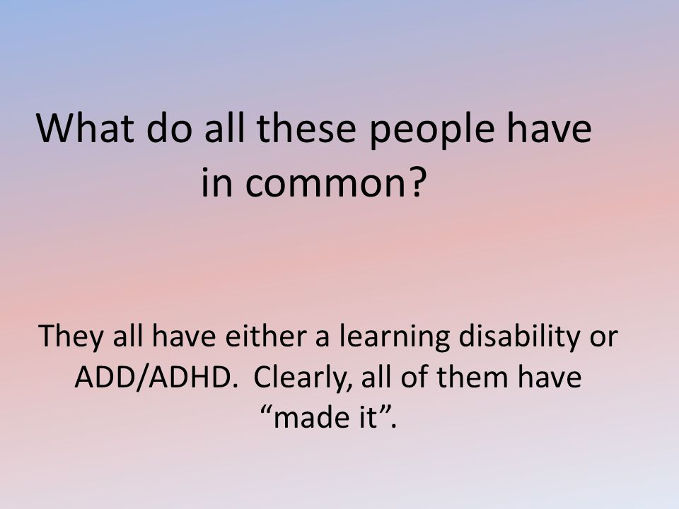 "What do all these people have in common? They all have either a learning disability or ADD/ADHD. Clearly, all of them have ""made it""."