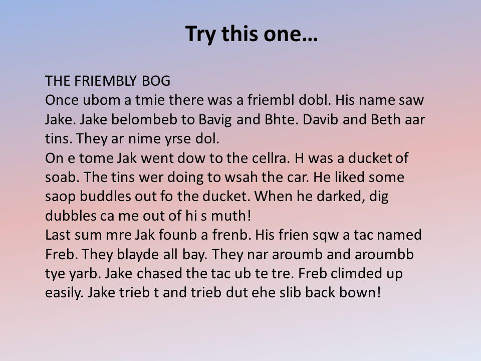 Try this one… THE FRIEMBLY BOG Once ubom a tmie there was a friembl dobl. His name saw Jake. Jake belombeb to Bavig and Bhte. Davib and Beth aar tins.