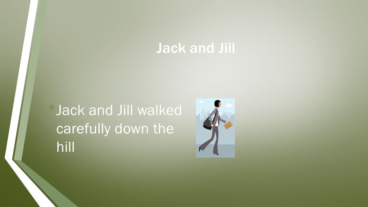 Jack and Jill Jack and Jill walked carefully down the hill