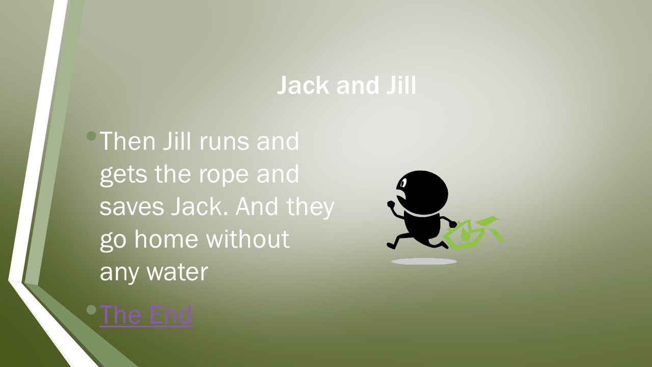 Jack and Jill Then Jill runs and gets the rope and saves Jack.