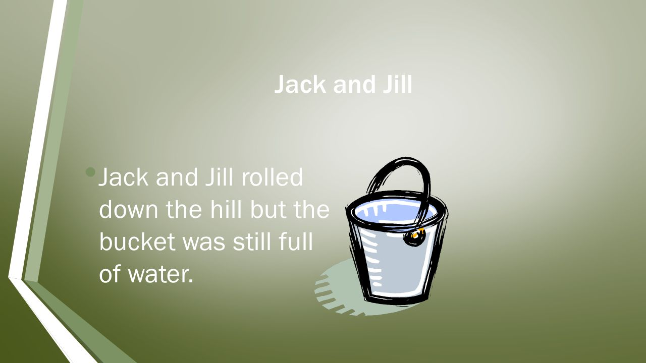Jack and Jill Jack and Jill rolled down the hill but the bucket was still full of water.