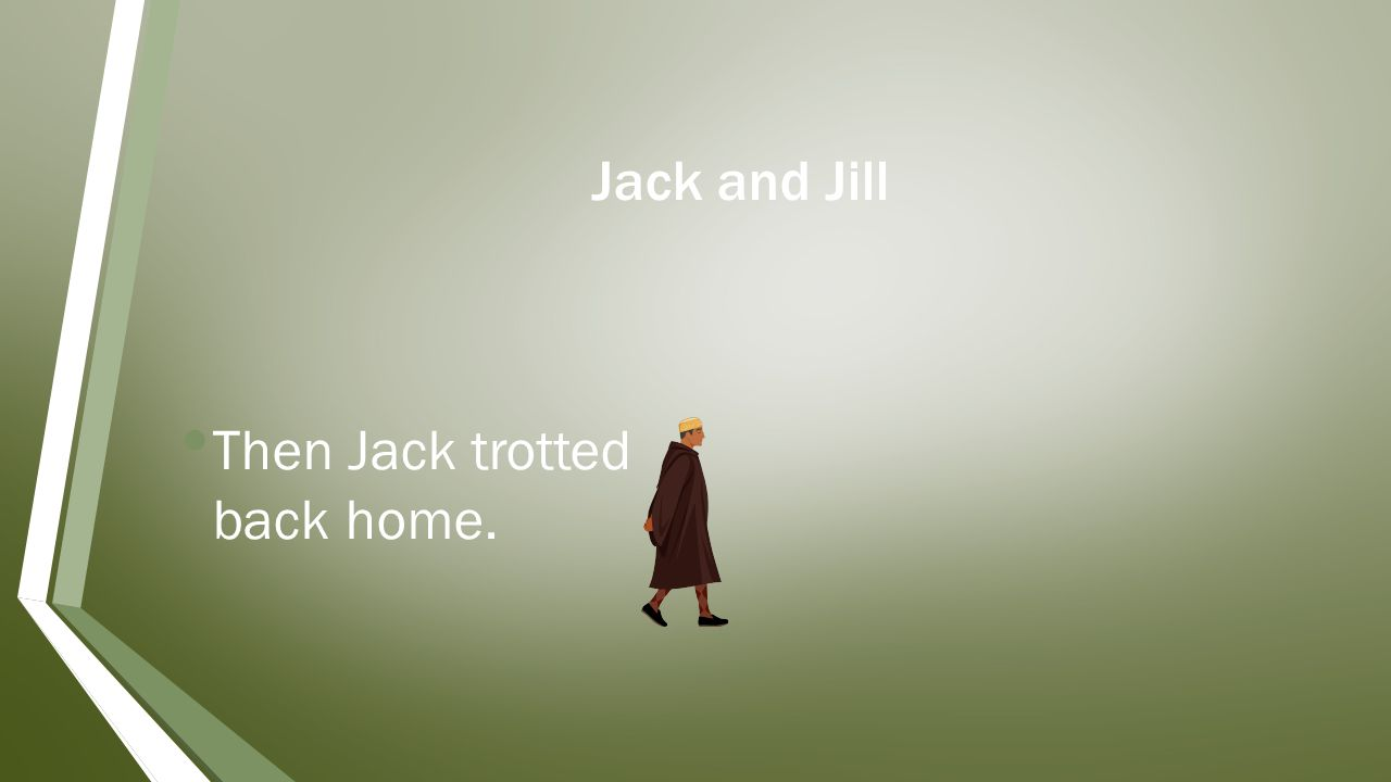Jack and Jill Then Jack trotted back home.