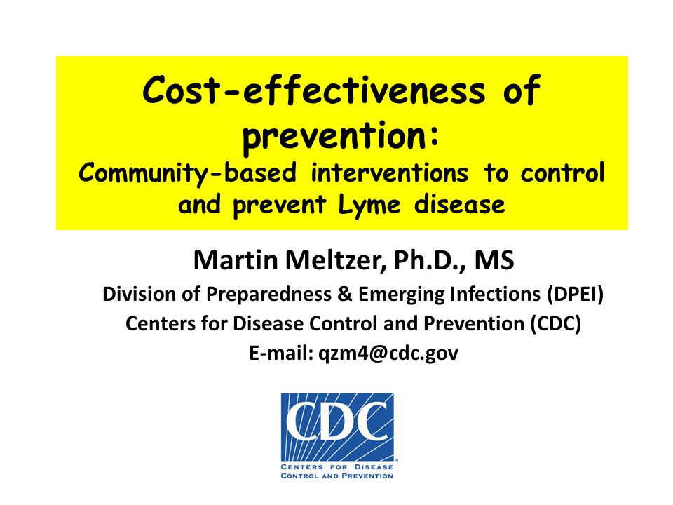 Cost-effectiveness of prevention: Community-based interventions to control and prevent Lyme disease Martin Meltzer, Ph.D., MS Division of Preparedness & Emerging Infections (DPEI) Centers for Disease Control and Prevention (CDC) E-mail: qzm4@cdc.gov