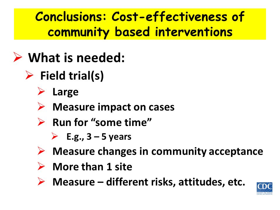 Conclusions: Cost-effectiveness of community based interventions  What is needed:  Field trial(s)  Large  Measure impact on cases  Run for some time  E.g., 3 – 5 years  Measure changes in community acceptance  More than 1 site  Measure – different risks, attitudes, etc.
