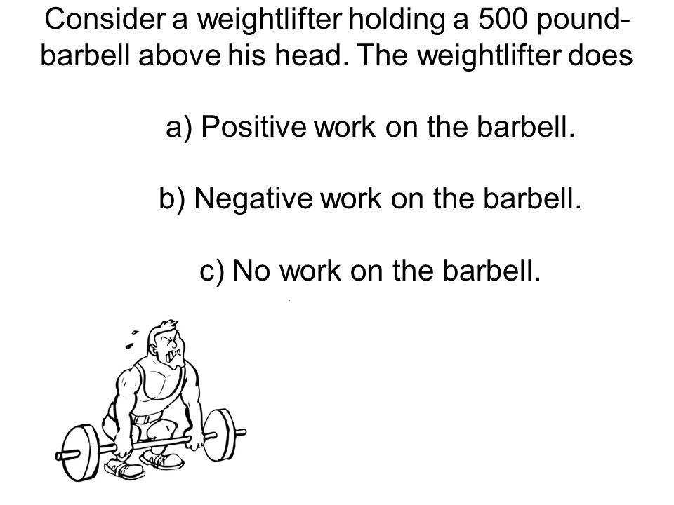 Consider a weightlifter holding a 500 pound- barbell above his head. The weightlifter does a) Positive work on the barbell. b) Negative work on the ba