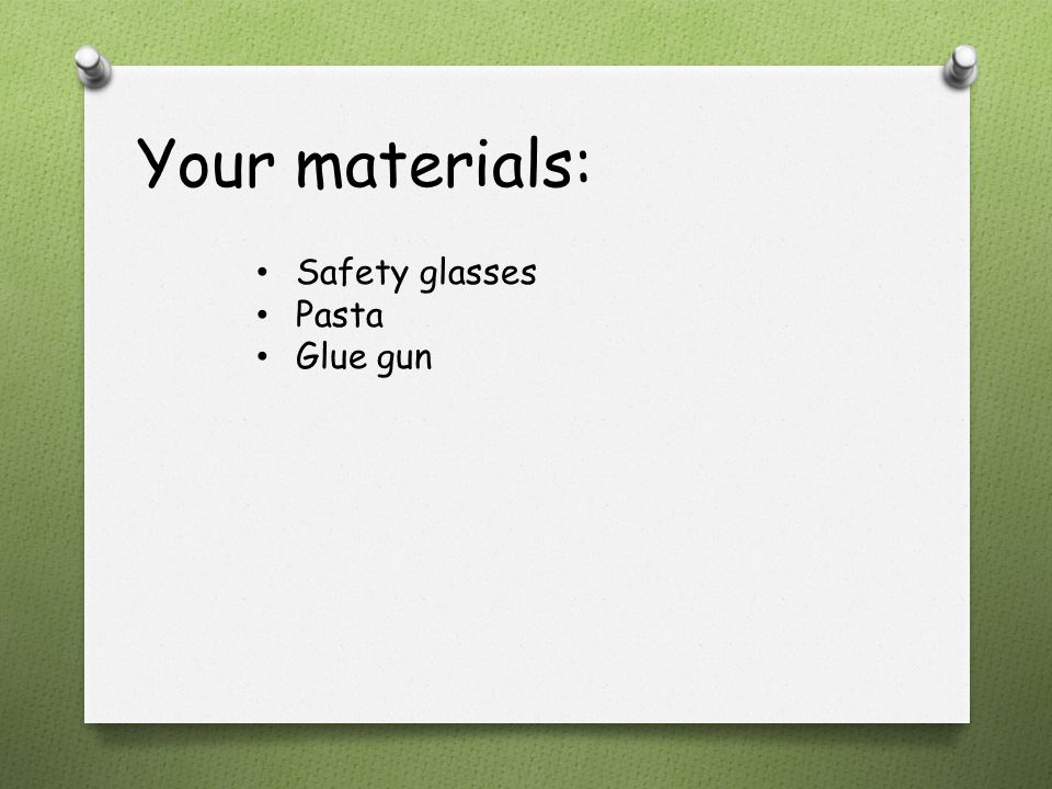 Your materials: Safety glasses Pasta Glue gun