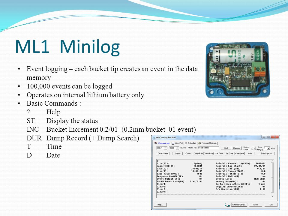 ML1 Minilog Event logging – each bucket tip creates an event in the data memory 100,000 events can be logged Operates on internal lithium battery only Basic Commands : Help STDisplay the status INCBucket Increment 0.2/01 (0.2mm bucket 01 event) DURDump Record (+ Dump Search) TTime DDate