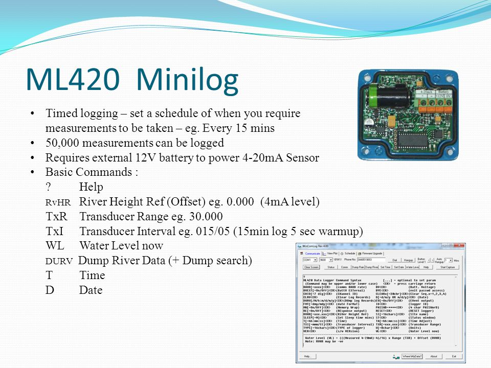 ML1-420 Minilog Internal 3.6V lithium OR 1.5V Alkaline Event logging of Rainfall + schedule logging of 4-20mA + TempC + Internal battery + External battery 400,000 Events / Measurements can be logged Requires an external 12V to power 4-20mA sensor Basic Commands : .