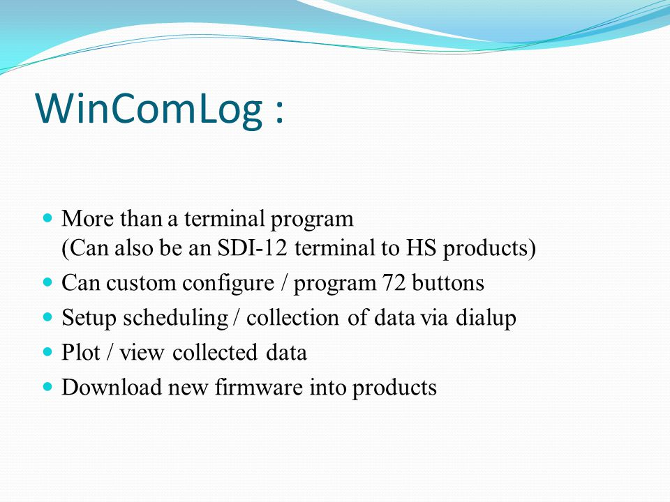 WinComLog : More than a terminal program (Can also be an SDI-12 terminal to HS products) Can custom configure / program 72 buttons Setup scheduling / collection of data via dialup Plot / view collected data Download new firmware into products