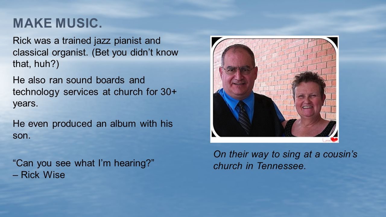 MAKE MUSIC. He also ran sound boards and technology services at church for 30+ years. Rick was a trained jazz pianist and classical organist. (Bet you