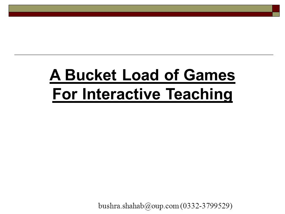 A Bucket Load of Games For Interactive Teaching bushra.shahab@oup.com (0332-3799529)