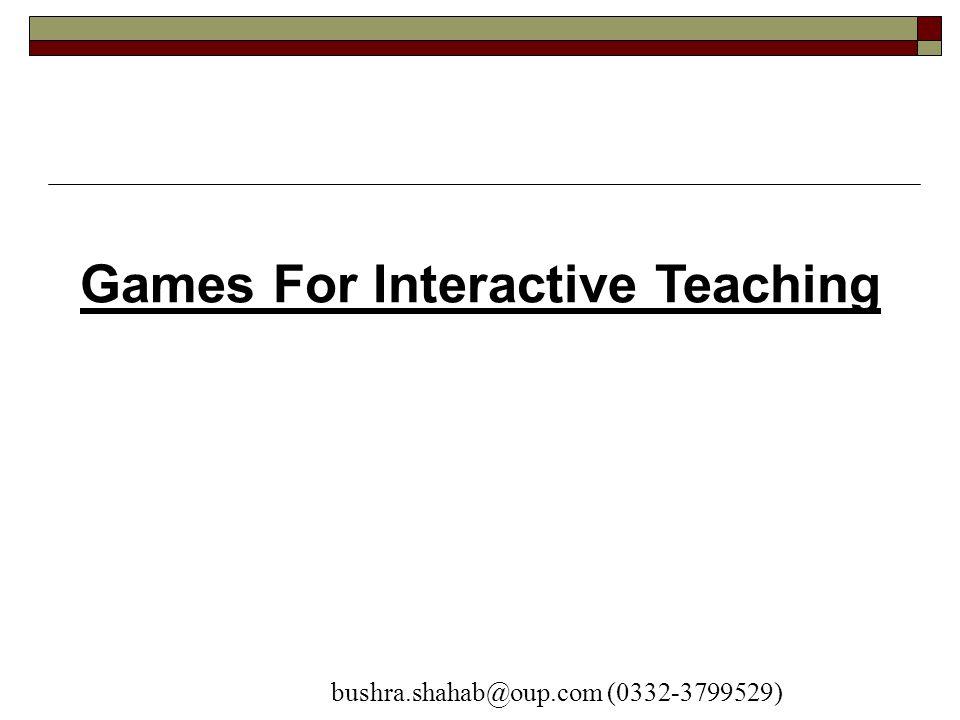 Games For Interactive Teaching bushra.shahab@oup.com (0332-3799529)