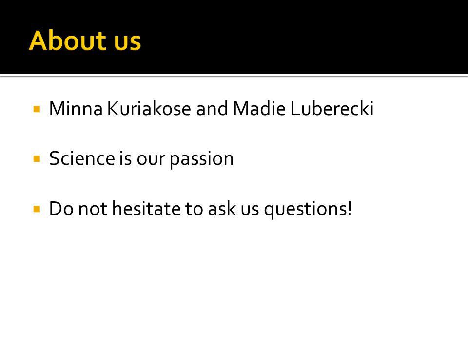  Minna Kuriakose and Madie Luberecki  Science is our passion  Do not hesitate to ask us questions!