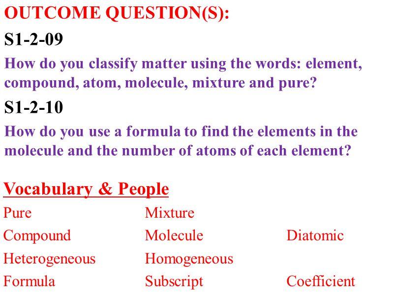 Vocabulary & People PureMixture CompoundMoleculeDiatomic HeterogeneousHomogeneous FormulaSubscriptCoefficient OUTCOME QUESTION(S): S1-2-09 How do you classify matter using the words: element, compound, atom, molecule, mixture and pure.