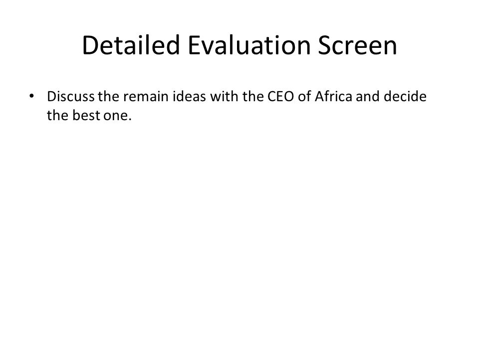 Detailed Evaluation Screen Discuss the remain ideas with the CEO of Africa and decide the best one.
