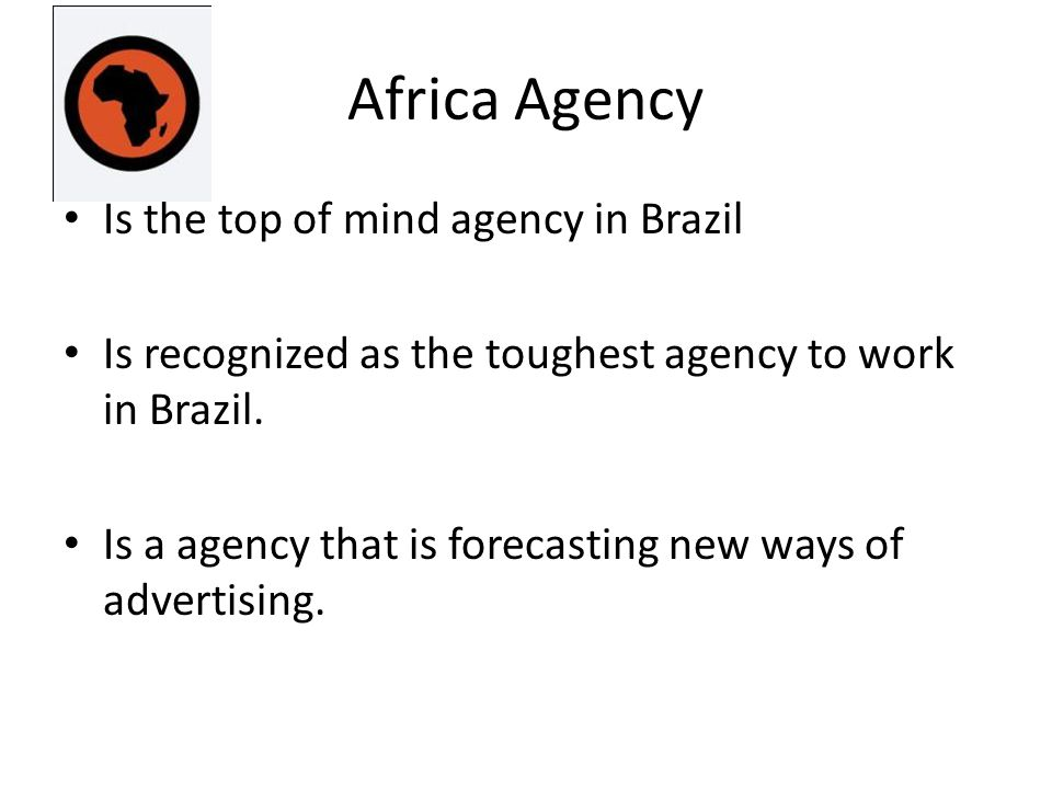 Africa Agency Is the top of mind agency in Brazil Is recognized as the toughest agency to work in Brazil.