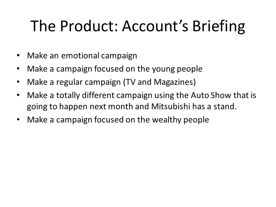 The Product: Account's Briefing Make an emotional campaign Make a campaign focused on the young people Make a regular campaign (TV and Magazines) Make a totally different campaign using the Auto Show that is going to happen next month and Mitsubishi has a stand.
