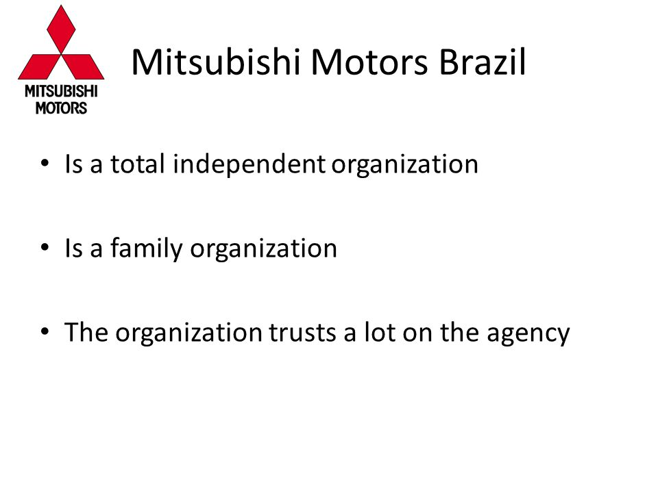 Mitsubishi Motors Brazil Is a total independent organization Is a family organization The organization trusts a lot on the agency