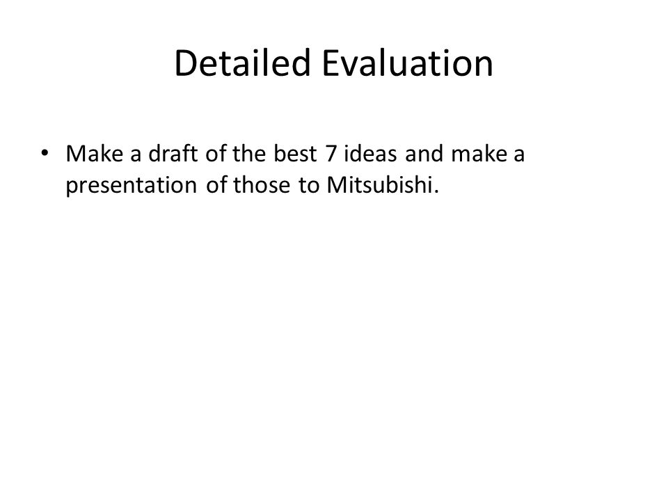 Detailed Evaluation Make a draft of the best 7 ideas and make a presentation of those to Mitsubishi.