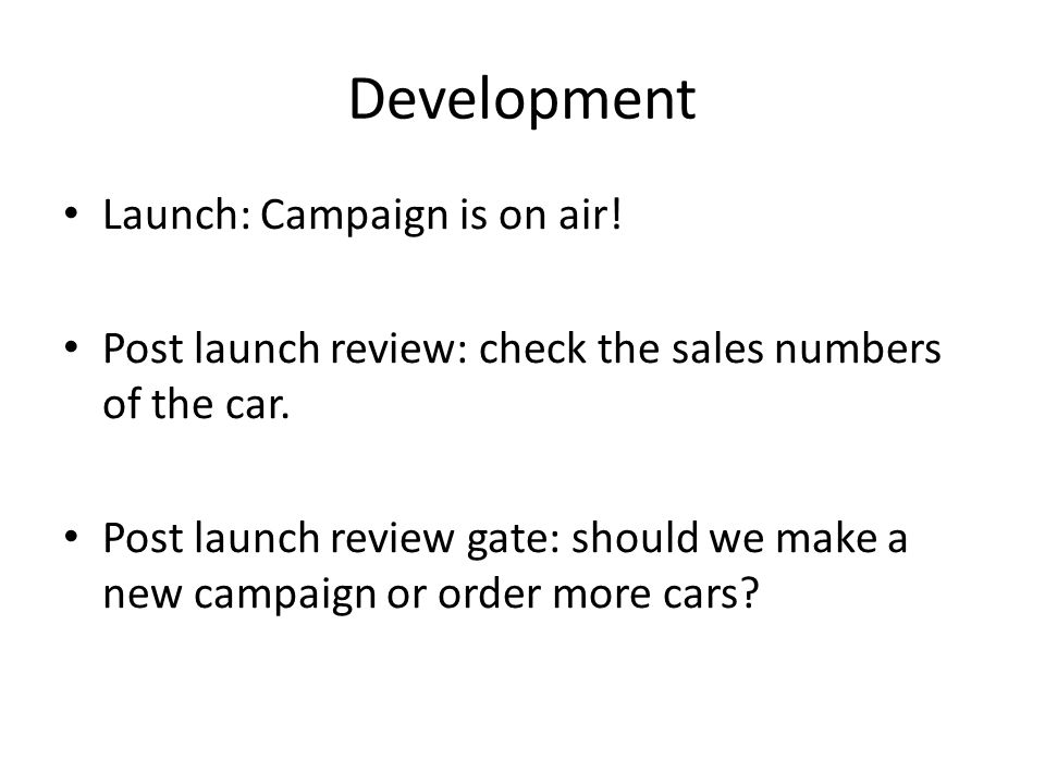 Development Launch: Campaign is on air. Post launch review: check the sales numbers of the car.