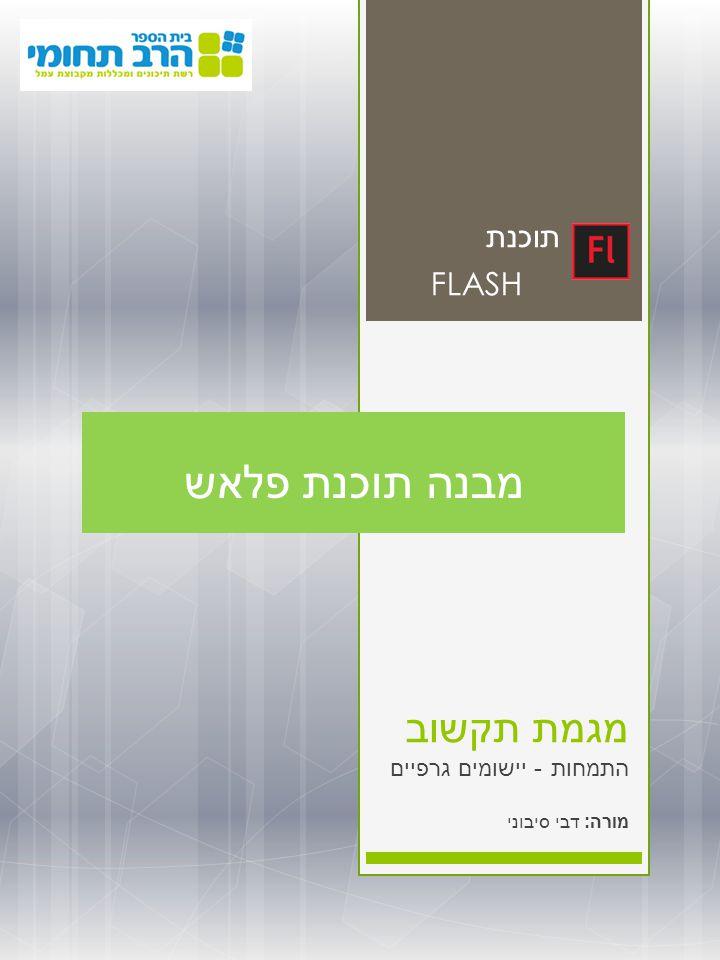מגמת תקשוב התמחות - יישומים גרפיים מורה : דבי סיבוני תוכנת FLASH מבנה תוכנת פלאש