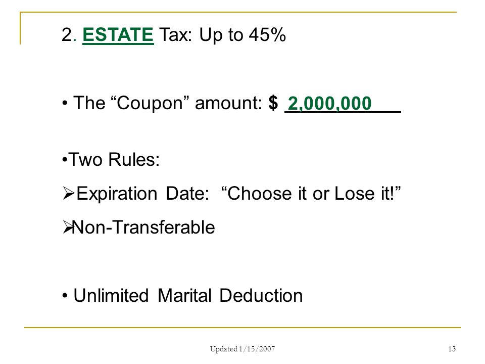 "Updated 1/15/2007 13 2. ESTATE Tax: Up to 45% The ""Coupon"" amount: $ Two Rules:  Expiration Date: ""Choose it or Lose it!""  Non-Transferable Unlimite"