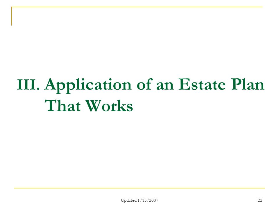 Updated 1/15/2007 22 III. Application of an Estate Plan That Works