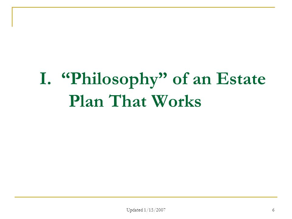 Updated 1/15/2007 6 I. Philosophy of an Estate Plan That Works