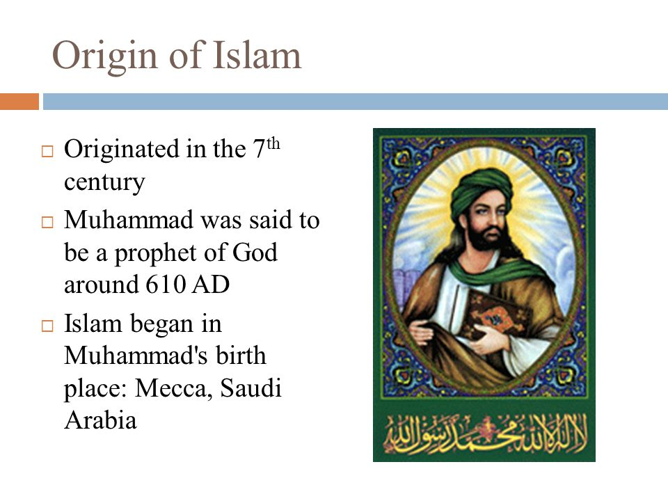 Origin of Islam  Originated in the 7 th century  Muhammad was said to be a prophet of God around 610 AD  Islam began in Muhammad s birth place: Mecca, Saudi Arabia