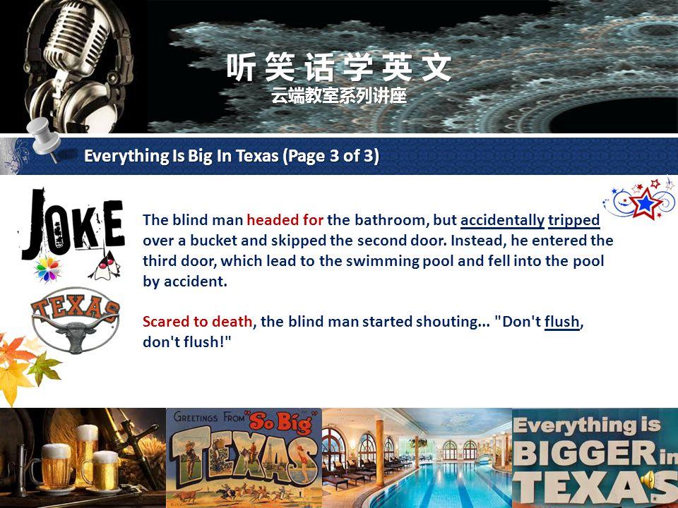 听 笑 话 学 英 文 云端教室系列讲座 Everything Is Big In Texas (Page 2 of 3) The bartender replied, Everything is big in Texas. After a couple of beers, the blind man asked the bartender where the bathroom was located.