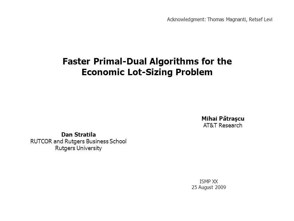 Faster Primal-Dual Algorithms for the Economic Lot-Sizing Problem Dan Stratila RUTCOR and Rutgers Business School Rutgers University Mihai Pătraşcu AT&T Research ISMP XX 25 August 2009 TexPoint fonts used in EMF.