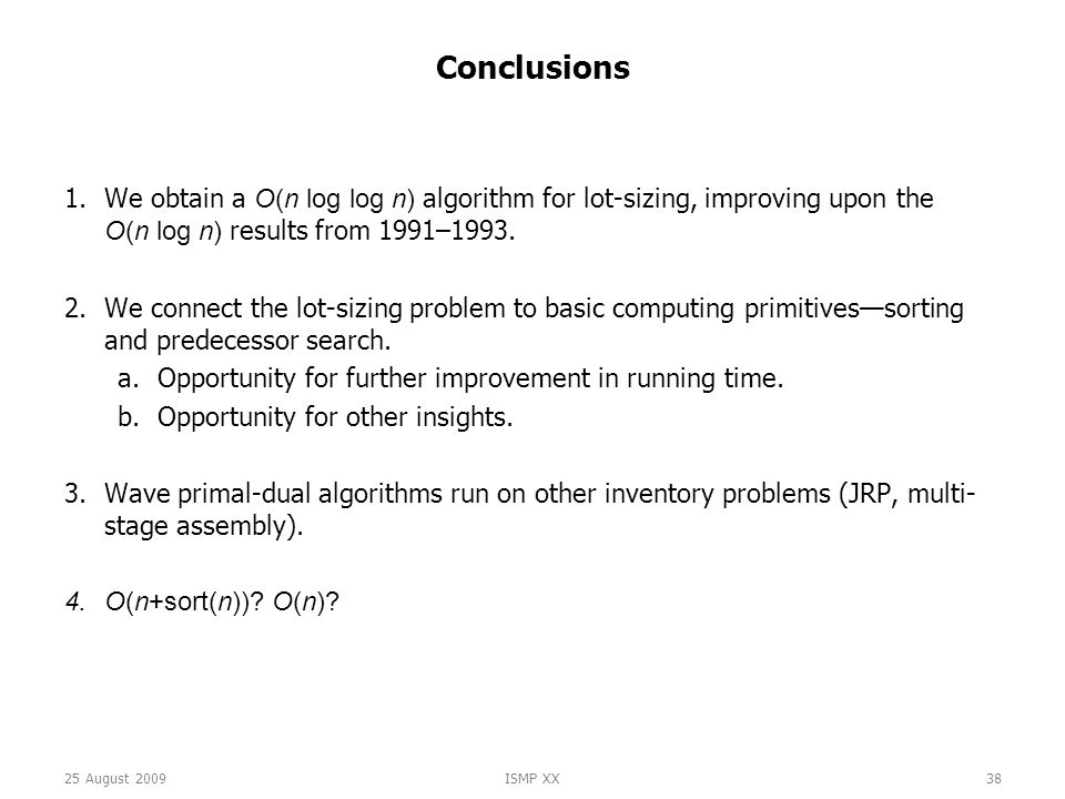 25 August 2009ISMP XX38 Conclusions 1.We obtain a O(n log log n) algorithm for lot-sizing, improving upon the O(n log n) results from 1991–1993.