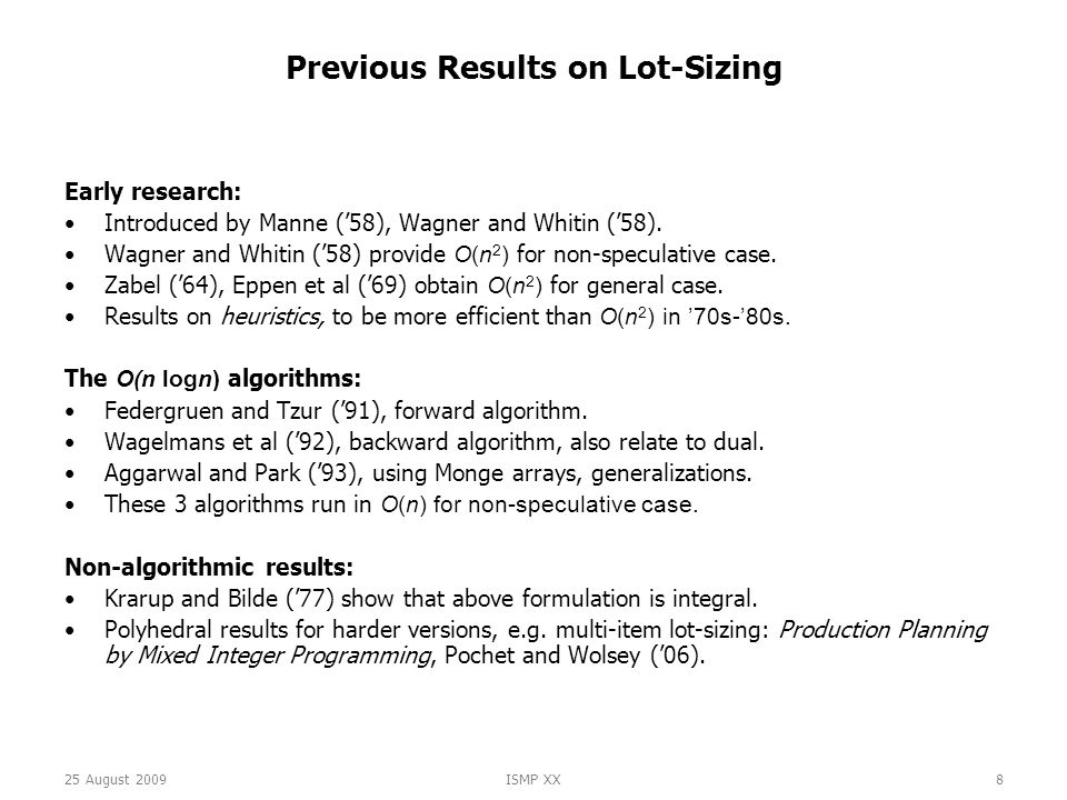 25 August 2009ISMP XX8 Previous Results on Lot-Sizing Early research: Introduced by Manne ('58), Wagner and Whitin ('58).