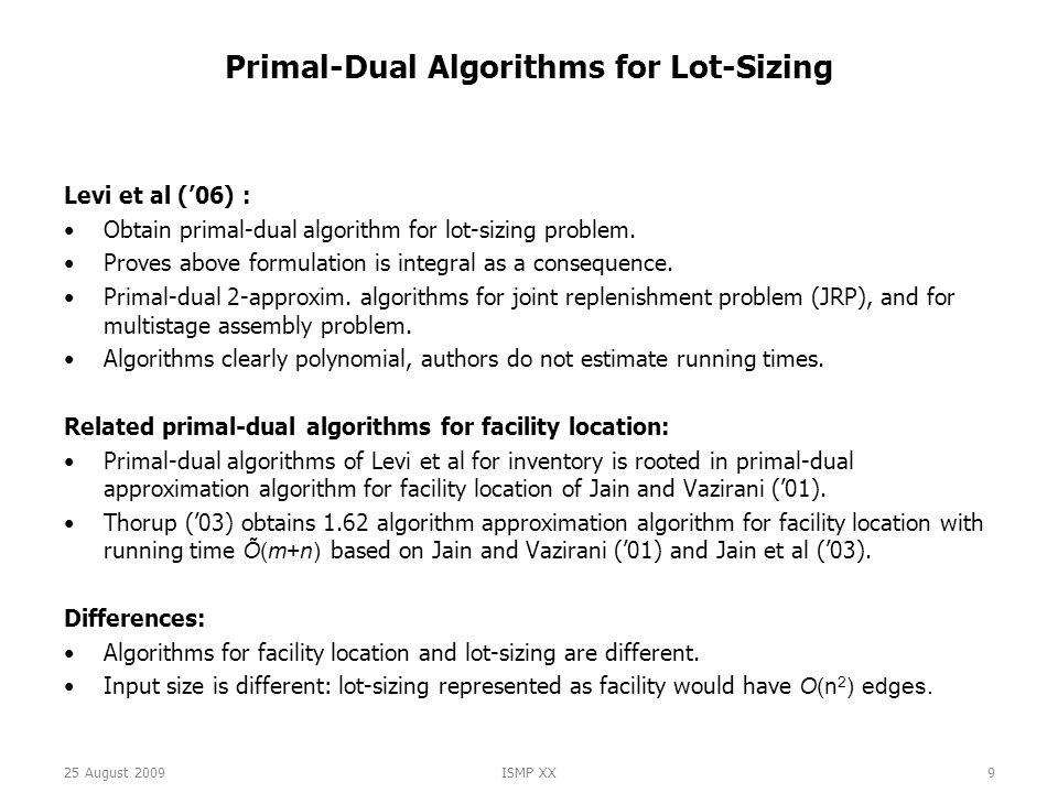 25 August 2009ISMP XX9 Primal-Dual Algorithms for Lot-Sizing Levi et al ('06) : Obtain primal-dual algorithm for lot-sizing problem.