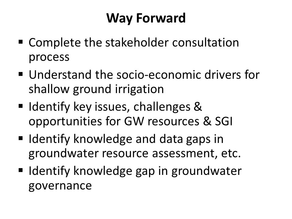 Way Forward  Complete the stakeholder consultation process  Understand the socio-economic drivers for shallow ground irrigation  Identify key issue