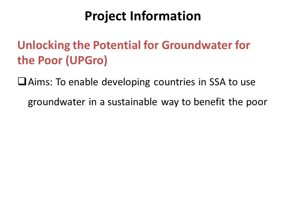 Project Information Unlocking the Potential for Groundwater for the Poor (UPGro)  Aims: To enable developing countries in SSA to use groundwater in a