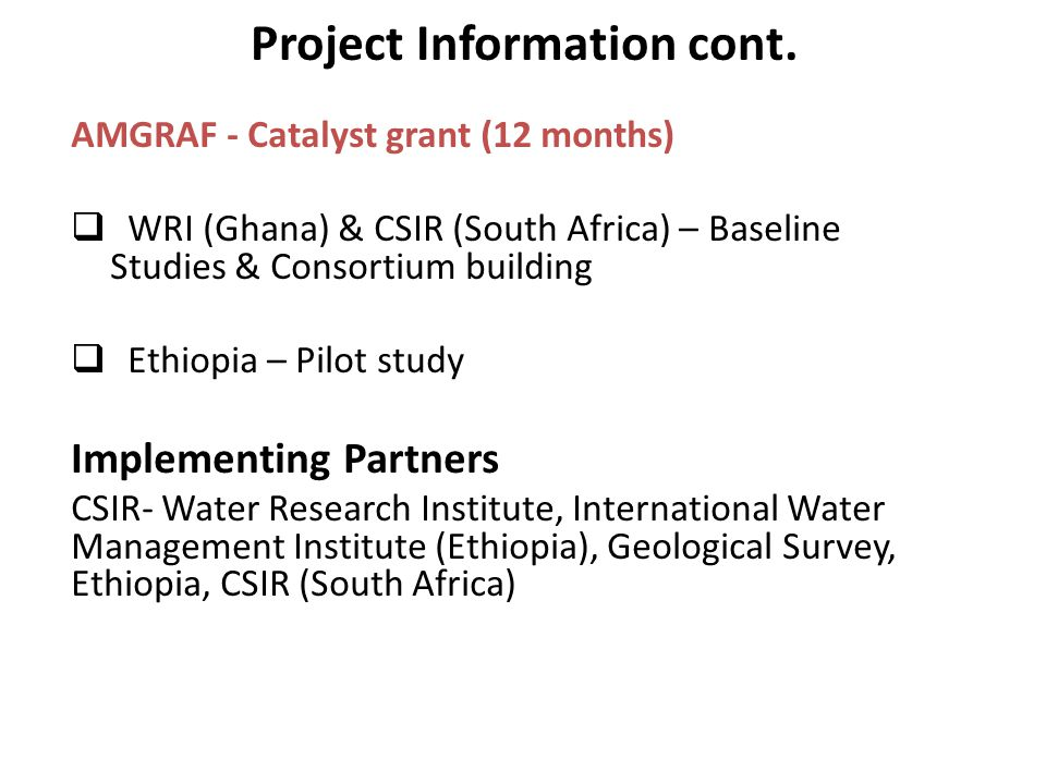 Project Information cont. AMGRAF - Catalyst grant (12 months)  WRI (Ghana) & CSIR (South Africa) – Baseline Studies & Consortium building  Ethiopia