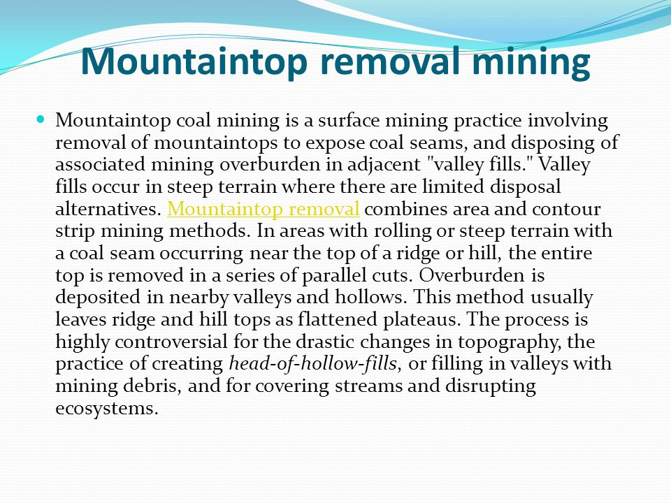 Mountaintop removal mining Mountaintop coal mining is a surface mining practice involving removal of mountaintops to expose coal seams, and disposing of associated mining overburden in adjacent valley fills. Valley fills occur in steep terrain where there are limited disposal alternatives.